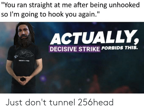 "Hook, You Again, and You: ""You ran straight at me after being unhooked  I'm going to hook you again.""  ACTUALLY,  DECISIVE STRIKE FORBIDS THIS. Just don't tunnel 256head"