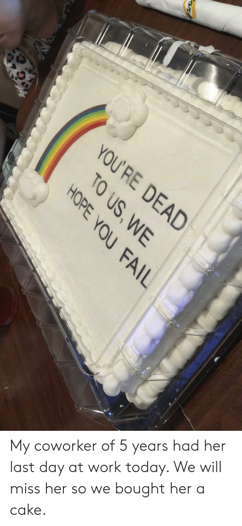 Fail, Work, and Cake: YOU  'RE DEAD  TO US,WE  HOPE YOU FAIL My coworker of 5 years had her last day at work today. We will miss her so we bought her a cake.