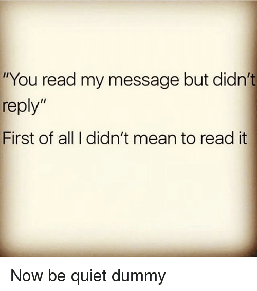 """Memes, Mean, and Quiet: """"You read my message but didn't  reply""""  First of all I didn't mean to read it Now be quiet dummy"""