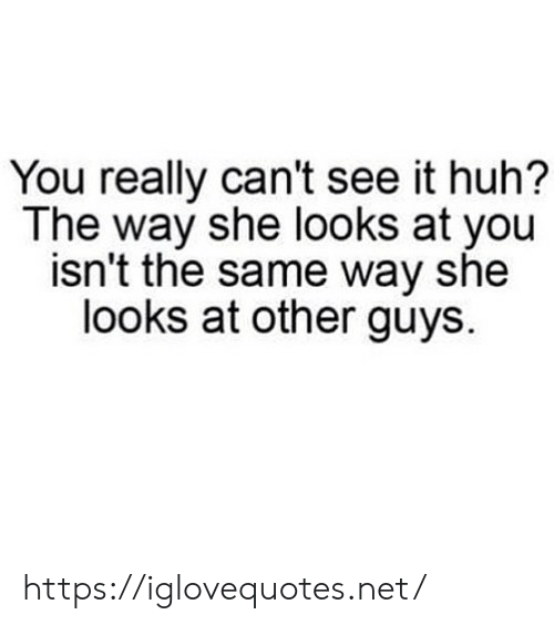 Huh, Net, and She: You really can't see it huh?  The way she looks at you  isn't the same way she  looks at other guys. https://iglovequotes.net/