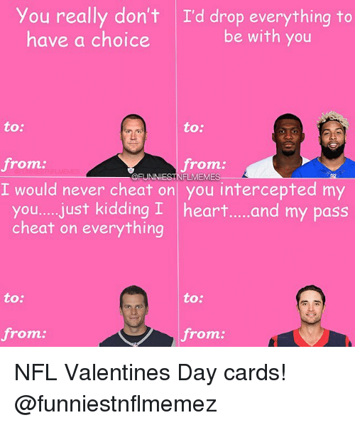 Cheating, Nfl, and Kid: you really don't I'd drop everything to  be with you  have a choice  to:  to:  from  from  @FUNNIEST FLMEM  I would never cheat on you intercepted my  you.... just kidding I heart.....and my pass  cheat on everything  to:  to:  from  from NFL Valentines Day cards! @funniestnflmemez