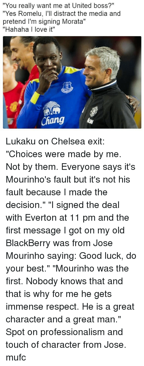 """BlackBerry, Chelsea, and Everton: """"You really want me at United boss?""""  """"Yes Romelu, l'll distract the media and  pretend I'm signing Morata""""  """"Hahaha I love it""""  id  Chang Lukaku on Chelsea exit: """"Choices were made by me. Not by them. Everyone says it's Mourinho's fault but it's not his fault because I made the decision."""" """"I signed the deal with Everton at 11 pm and the first message I got on my old BlackBerry was from Jose Mourinho saying: Good luck, do your best."""" """"Mourinho was the first. Nobody knows that and that is why for me he gets immense respect. He is a great character and a great man."""" Spot on professionalism and touch of character from Jose. mufc"""