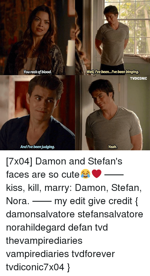 Cute, Memes, and Yeah: You reekof blood.  Wellyive been...!'ve been binging  TVDICONIC  And I've beenjudging.  Yeah. [7x04] Damon and Stefan's faces are so cute😂❤️ —— kiss, kill, marry: Damon, Stefan, Nora. —— my edit give credit { damonsalvatore stefansalvatore norahildegard defan tvd thevampirediaries vampirediaries tvdforever tvdiconic7x04 }