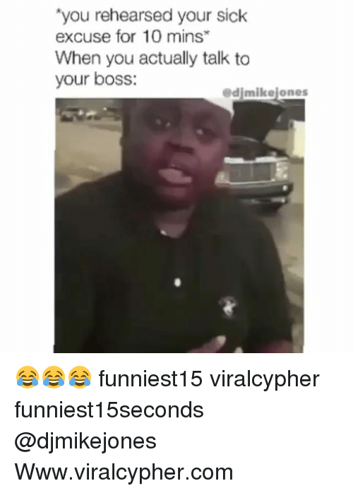 Funny, Sick, and Com: you rehearsed your sick  excuse for 10 mins  When you actually talk to  your boss:  edjmikejones 😂😂😂 funniest15 viralcypher funniest15seconds @djmikejones Www.viralcypher.com