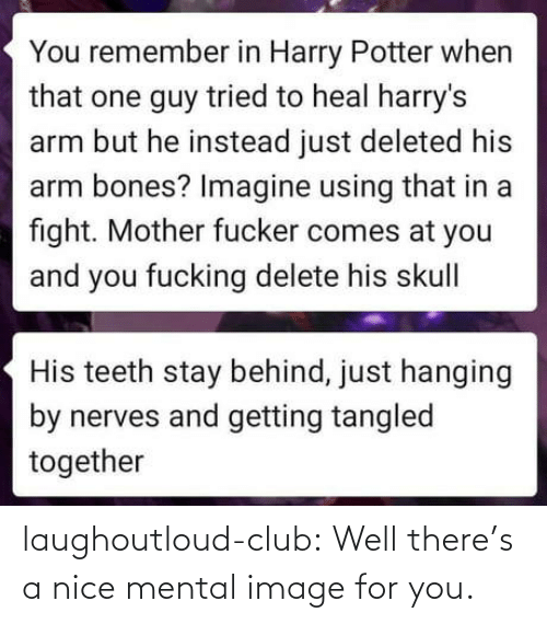 Bones, Club, and Harry Potter: You remember in Harry Potter when  that one guy tried to heal harry's  arm but he instead just deleted his  arm bones? Imagine using that in a  fight. Mother fucker comes at you  and you fucking delete his skull|  His teeth stay behind, just hanging  by nerves and getting tangled  together laughoutloud-club:  Well there's a nice mental image for you.