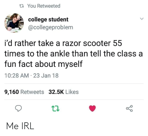 College, Scooter, and Irl: You Retweeted  college student  @collegeproblem  i'd rather take a razor scooter 55  times to the ankle than tell the class a  fun fact about myself  10:28 AM-23 Jan 18  9,160 Retweets 32.5K Likes Me IRL