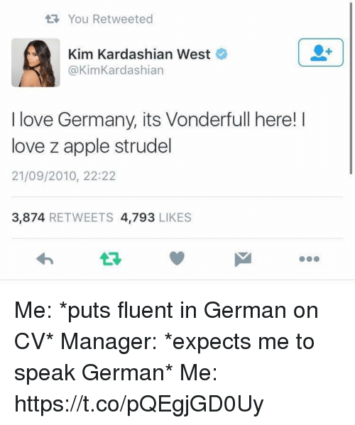 Apple, Kim Kardashian, and Love: You Retweeted  Kim Kardashian West  @KimKardashian  Kardashian West  I love Germany, its Vonderfull here! I  love z apple strudel  21/09/2010, 22:22  3,874 RETWEETS 4,793 LIKES  13 Me: *puts fluent in German on CV*  Manager: *expects me to speak German* Me: https://t.co/pQEgjGD0Uy
