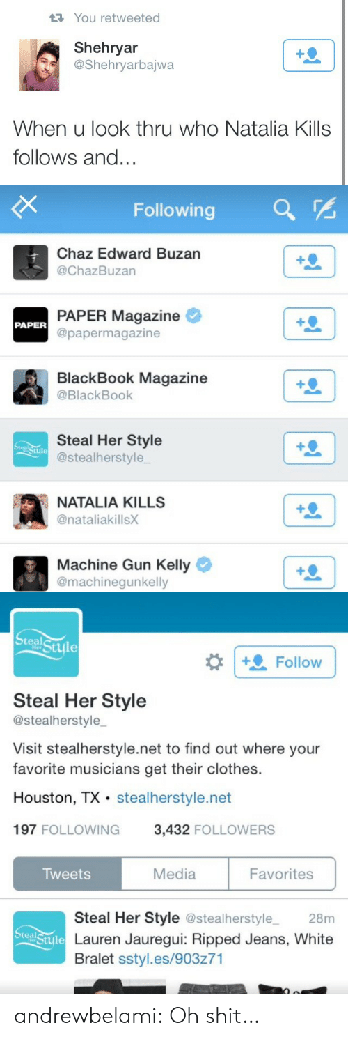 Clothes, Machine Gun Kelly, and Target: You retweeted  Shehryar  @Shehryarbajwa  When u look thru who Natalia Kills  follows and..   Following  Chaz Edward Buzan  @ChazBuzan  PAPER Magazine  @papermagazine  PAPER  BlackBook Magazine  @BlackBook  Steal Her Style  @stealherstyle  Stule  NATALIA KILLS  @nataliakillsX  Machine Gun Kelly  @machinegunkelly   teal  tyle  Follow  Steal Her Style  @stealherstyle  Visit stealherstyle.net to find out where your  favorite musicians get their clothes.  Houston, TX stealherstyle.net  197 FOLLOWING 3,432 FOLLOWERS  Tweets  Media  Favorites  Steal Her Style @stealherstyle 28m  Lauren Jauregui: Ripped Jeans, White  Bralet sstyl.es/903z71  Steal  Stule andrewbelami:  Oh shit…