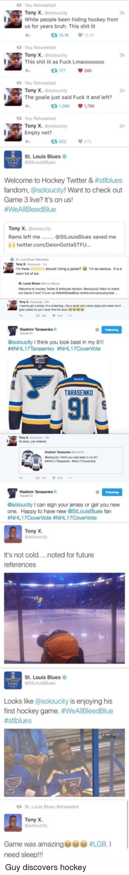 Bruh, Future, and Hockey: You Retweeted  Tony X. @soloucity  3h  White people been hiding hockey from  us for years bruh. This shit lit  다10.1K  131K  t You Retweeted  Tony X. @soloucity  This shit lit as Fuck Lmaooooooo  3h  다 177  286  You Retweeted  Tony x. esoloucity  2h  The goalie just said Fuck it and left?  다 1,366  ·1,296  You Retweeted  Tony X. esoloucity  Empty net?  2h  3 522 475  St. Louis Blues  Welcome to Hockey Twitter & #stiblues  fandom, @soloucity! Want to check out  Game 3 live? It's on us!  #WeAll Bleed Blue  Game 3 live uiyd Want  Tony X. @soloucity  twitter.com/DeionGottaSTFU...  |  v should ibnng a jackot?ホI'm so senou黍it is a  1.rm thoro?  room full of ice  St. Louis Blues loui  ne to Hockey Temer &轗tues tandorn, Gsol ucty! Walt to check  遮  warra a-sey of a underdog . lke dide who never plays and when his #  gets caled he cant even firdhi' stick傘傘ホ傘  霅  Vladimir Tarasenko  r919  @soloucity I think you look best in my 91  #eNHL 1 7Tarasenko #NHL 1 7CoverVote  TARASENKO  91  VMadimir Tarasenko 9  soloucity I hink you look best in my 91  NHL17TarasenkO NL17Covervoe  Madimir Tarasenko  191  @soloucity I can sign your jersey or get you new  one. Happy to have new @StLouisBlues fan  #NHLI 7CoverVote #NHL 17CoverVote  Tony X  It's not cold...noted for future  references  St. Louis Blues  Looks like @soloucity is enjoying his  first hockey game. #WeAllBleedBlue  #stiblues  St. Louis Blues Retweeted  Tony X  Game was amazing 6굶  need sleep!!!  @9 #LGB. I  Guy discovers hockey