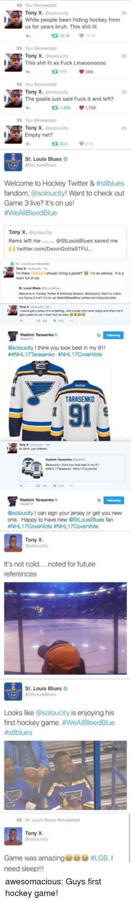 Bruh, Future, and Hockey: You Retweeted  Tony X. @soloucity  3h  White people been hiding hockey from  us for years bruh. This shit lit  다10.1K  13K  You Retweeted  Tony X. @soloucity  This shit lit as Fuck Lmaooooooo  3h  다 177  286  You Retweeted  Tony X. esoloucity  2h  The goalie just said Fuck it and left?  3 1,366 1,796  You Retweeted  Tony X.soloucity  다522  St. Louis Blues O  2h  Empty net?  475  Welcome to Hockey Twitter & #stblues  fandom, @soloucity! Want to check out  Game 3 live? It's on us!  #WeAll Bleed Blue  on  us!  Tony X. soloucity  昏 twitter.com/DeionGottaSTFu..  rm there 977 should i bring alacket?傘rm so serous. Itisa  room fuil ofice  Weco  าย to Hockey Twitter & nttues tanom, osotootyl wart to check  Vladimir Tarasenko  @soloucity I think you look best in my 91  #eNHL17Tarasenko #NHL17Covente  TARASENKO  L 91  soloucity you look best nmy  iadimir Tarasenko  @soloucity I can sign your jersey or get you new  one. Happy to have new @StLouisBlues fan  #NHLI 7CoverVote #NHL 1 7CoverVote  Tony X  It's not cold....noted for future  references  St. Louis Blues  Looks like @soloucity is enjoying his  first hockey game. #WeAllBleedBlue  #stiblues  St. Louis Blues Retweeted  Tony X  Game was amazing@sp6à #LGB. I  need sleep!!! awesomacious:  Guys first hockey game!