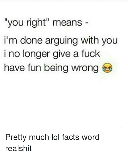 """Facts, Lol, and Memes: """"you right"""" means  i'm done arguing with you  i no longer give a fuck  have fun being wrong Pretty much lol facts word realshit"""