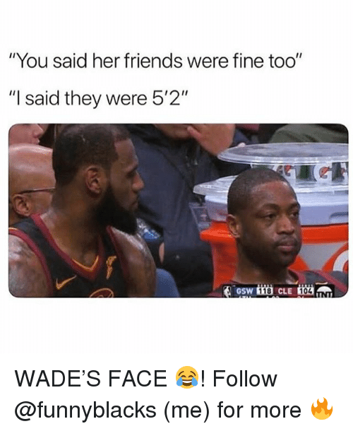 "Friends, Dank Memes, and Her: ""You said her friends were fine too""  ""I said they were 5'2""  GSW  118  104 WADE'S FACE 😂! Follow @funnyblacks (me) for more 🔥"
