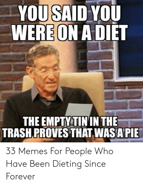 You Said You Wereon A Diet The Empty Tin In The Trashproves That Wasapie 33 Memes For People Who Have Been Dieting Since Forever Dieting Meme On Me Me