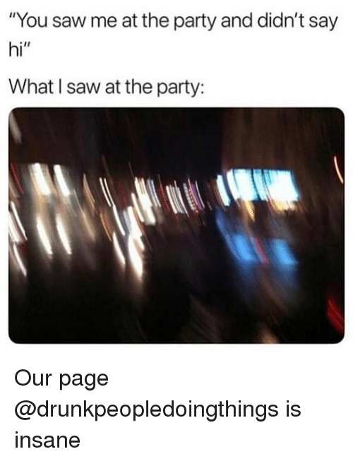 """Party, Saw, and Dank Memes: """"You saw me at the party and didn't say  hi""""  What I saw at the party: Our page @drunkpeopledoingthings is insane"""