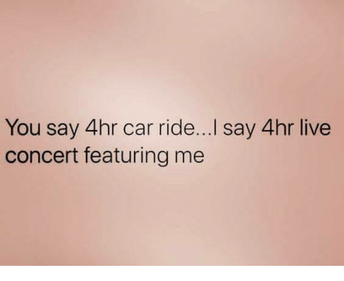 Live, Car, and You: You say 4hr car ride...I say 4hr live  concert featuring me