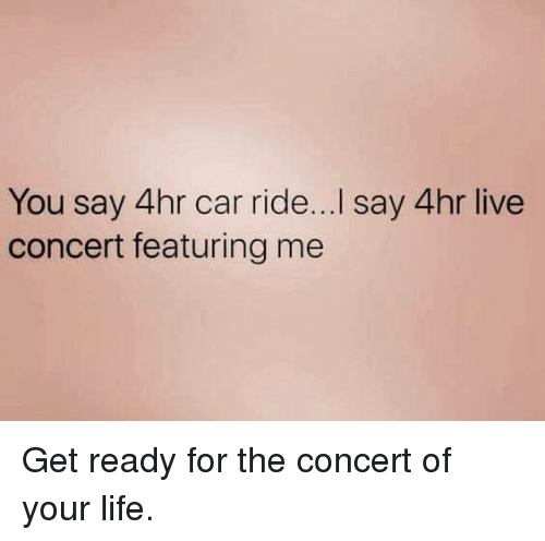 Dank, Life, and Live: You say 4hr car ride...I say 4hr live  concert featuring me Get ready for the concert of your life.
