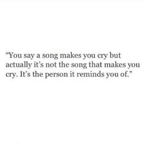 A Song, Song, and Cry: You say a song makes you cry but  actually it's not the song that makes you  cry. It's the person it reminds you of.""