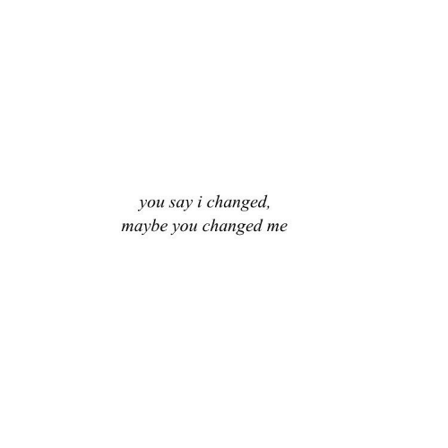 You, Maybe, and  Say: you say i changed,  maybe you changed me
