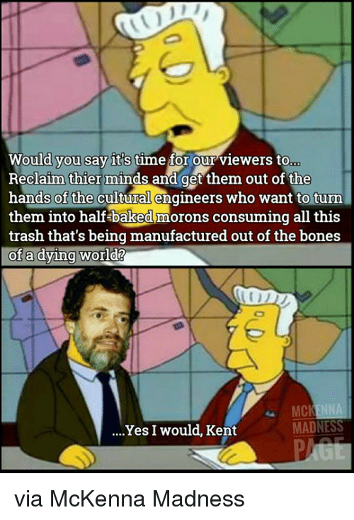 Baked, Bones, and Trash: you say it's  Would vou say it's time for our viewers to  Reclaim thier minds and get them out of the  hands of the cultural engineers who want to turn  them into half baked morons consuming all this  trash that's being manufactured out of the bones  of a dving world?  ..Yes I would, Kent via McKenna Madness