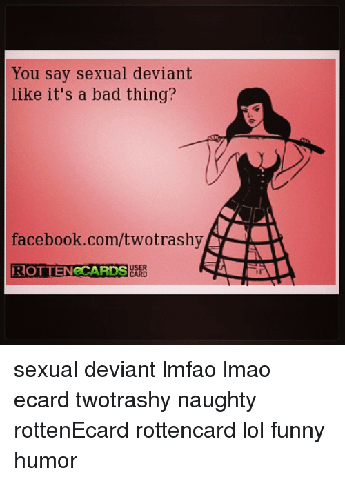 Bad, Facebook, and Funny: You say sexual deviant  like it's a bad thing?  facebook.com/twotrashy  DROTTENeCARDS  ARD sexual deviant lmfao lmao ecard twotrashy naughty rottenEcard rottencard lol funny humor