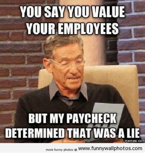 Memes, Lying, and 🤖: YOU SAY YOU VALUE  YOUR EMPLOYEES  BUT MY PAYCHECK  DETERMINED THAT WASA LIE  Memes. COM  more funny photos  o www.funnywallphotos.com