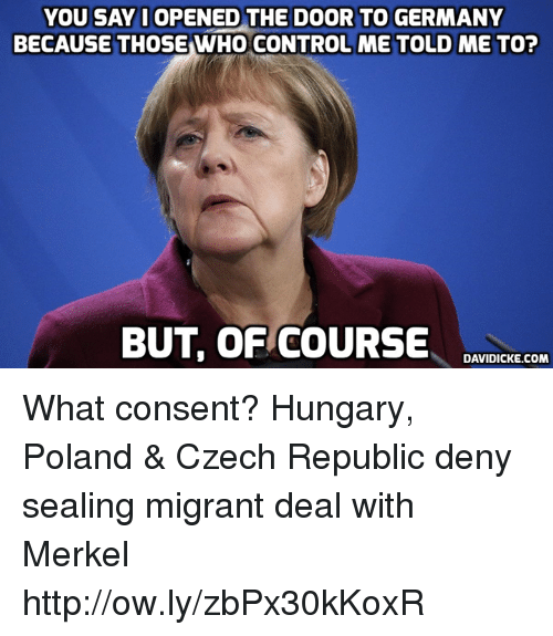 Memes, Control, and Germany: YOU  SAYI  OPENED  THE  DOOR  TO  GERMANY  BECAUSETHOSE WHO CONTROL ME TOLD ME TO?  BUT, OF COURSEEREILE  DAVIDICKE.COM What consent? Hungary, Poland & Czech Republic deny sealing migrant deal with Merkel http://ow.ly/zbPx30kKoxR