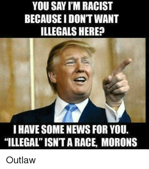 YOU SAYIM RACIST BECAUSEIDONTWANT ILLEGALS HERE? I HAVE SOME