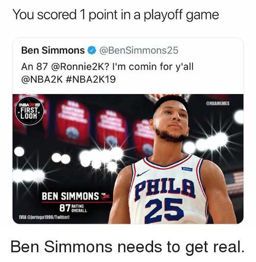 Nba, Twitter, and Game: You scored 1 point in a playoff game  Ben Simmons@BenSimmons25  An 87 @Ronnie2K? I'm comin for y'all  @NBA2K #NBA2K19  @NBAMEMES  NBA2N19  FIRST  LOOK  BEN SIMMONS  25  RATING  OVERALL  VMA @jortega1996/Twitter] Ben Simmons needs to get real.