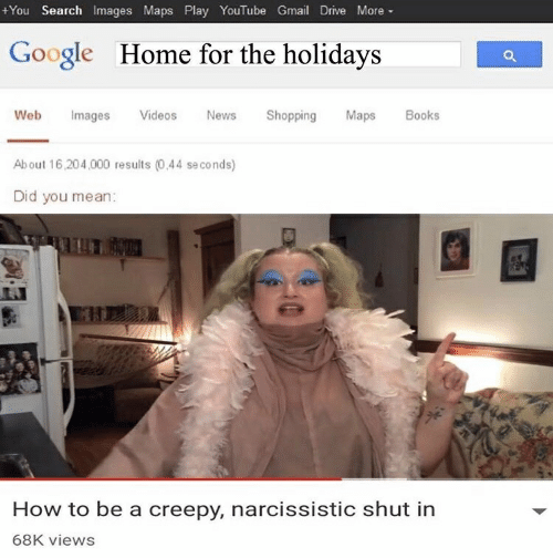 Books, Creepy, and Google: +You Search Images Maps Play YouTube Gmail Drive More-  Google  Home for the holidays  Web Images Videos Ns Shopping Maps Books  About 16,204,000 results (0,44 se conds)  Did you mean:  How to be a creepy, narcissistic shut in  68K views