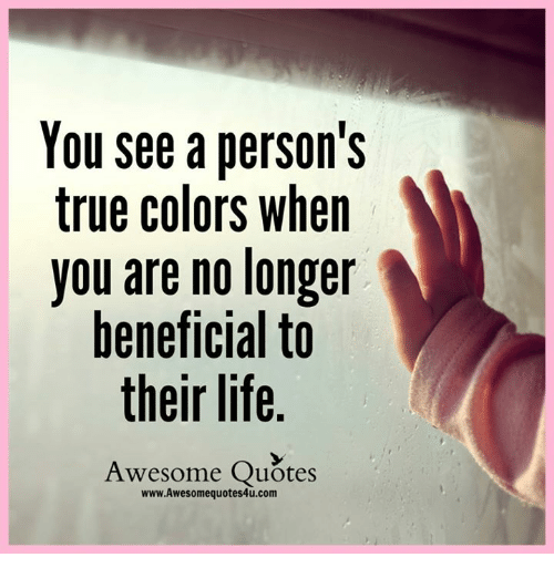 You See A Person S True Colors When You Are No Longer Beneficial To