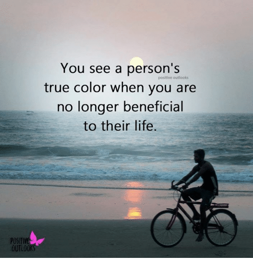 Life, Memes, and True: You see a person's  positive outlooks  true color when you are  no longer beneficial  to their life  POSITIV  OUTLOOK
