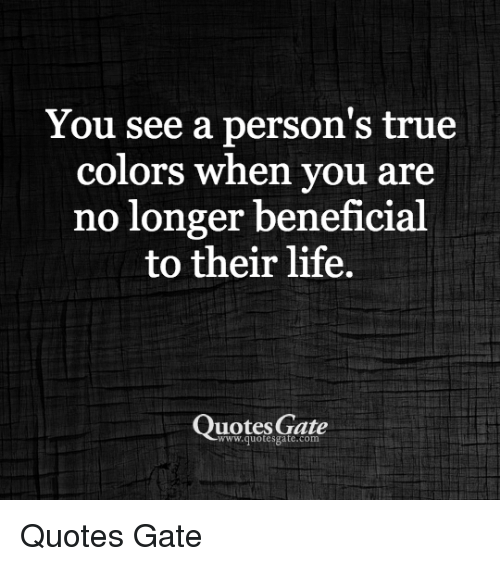 You See A Persons True Colors When You Are No Longer Beneficial To