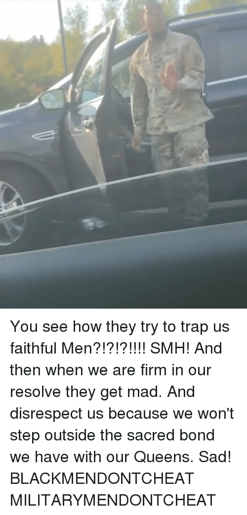 Smh, Trap, and Dank Memes: You see how they try to trap us faithful Men?!?!?!!!! SMH! And then when we are firm in our resolve they get mad. And disrespect us because we won't step outside the sacred bond we have with our Queens. Sad! BLACKMENDONTCHEAT MILITARYMENDONTCHEAT