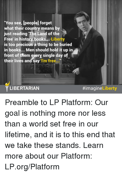 "Memes, Precious, and Lifetime: ""You see, [people forget  what their country means by  just reading The Land of the  Free' in history books...  Liberty  is too precious a thing to be buried  in books... Men should hold it up in  front of them every single day o  their lives and say  'I'm free  T LIBERTARIAN  Liberty  Preamble to LP Platform:  Our goal is nothing more nor less than a world set free in our lifetime, and it is to this end that we take these stands.   Learn more about our Platform: LP.org/Platform"
