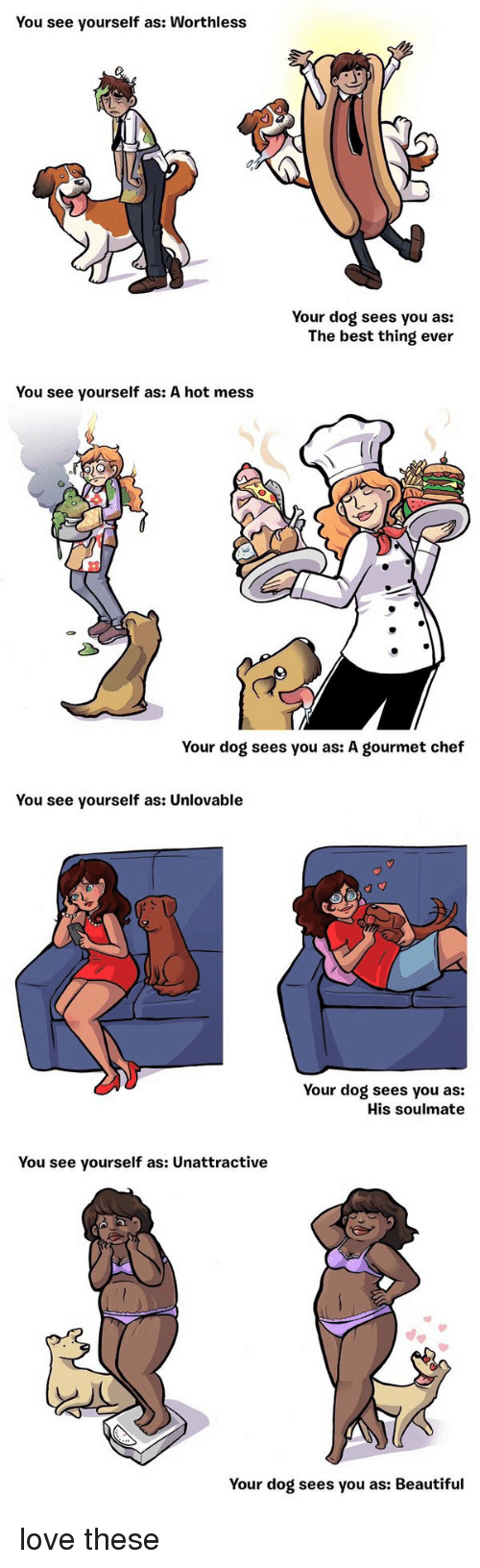 Beautiful, Dogs, and Funny: You see yourself as: Worthless  Your dog sees you as:  The best thing ever   You see yourself as: A hot mess  Your dog sees you as: A gourmet chef   You see yourself as: Unlovable  Your dog sees you as:  His soulmate   You see yourself as: unattractive  Your dog sees you as: Beautiful love these