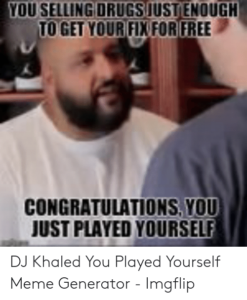 Dj Khaled You Just Played Yourself - Love Meme