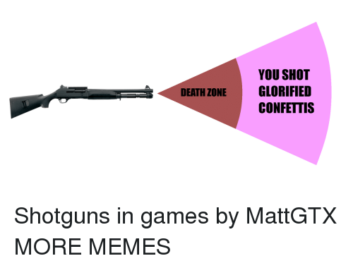 Dank, Memes, and Target: YOU SHOT  GLORIFIED  CONFETTIS  DEATH ZONE Shotguns in games by MattGTX MORE MEMES