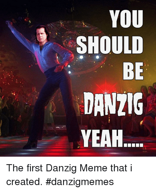 you should be danzig yeah the first danzig meme that 24008594 you should be danzig yeah the first danzig meme that i created