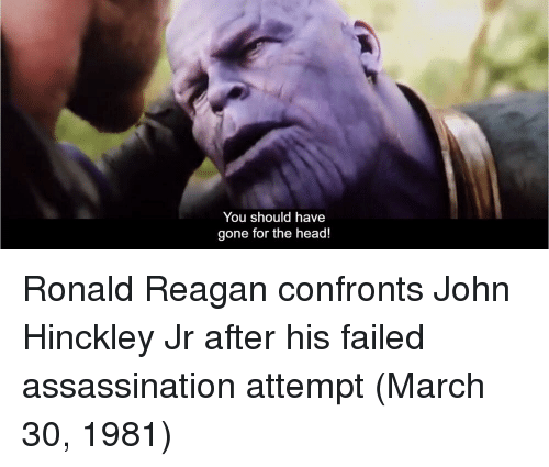 Assassination, Head, and Ronald Reagan: You should have  gone for the head! Ronald Reagan confronts John Hinckley Jr after his failed assassination attempt (March 30, 1981)