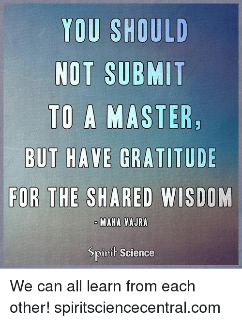 Memes, Science, and Spirit: YOU SHOULD  NOT SUBMIT  TO A MASTER  ODE  FOR THE SHARED WISDOM  MAHA VAJRA  Spirit Science We can all learn from each other! spiritsciencecentral.com