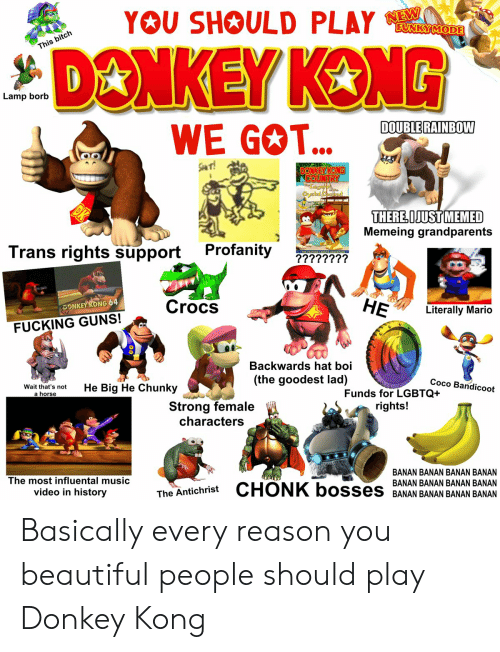 Beautiful, Bitch, and CoCo: YOU SHOULD PLAY  FUNKY MODE  is bitch  Lamp borb  DOUBLE RAINBOW  WE GOT...  THERE OJUST MEMED  Memeing grandparents  Trans rights support Profanity 77777777  Crocs  HE  DONKEY KONG 64  Literally Mario  FUCKING GUNS!  Backwards  (the goodest lad)  hat boi  Coco Bandicoot  Wait thrt's notHe Big He Chunky  Funds for LGBTQ+  rights!  a horse  Strong female  characters  BANAN BANAN BANAN BANAN  The most influental music  influental mus  video in history iThe Antichrist CHONK bos  BANANBANAN BANAN BANAN Basically every reason you beautiful people should play Donkey Kong
