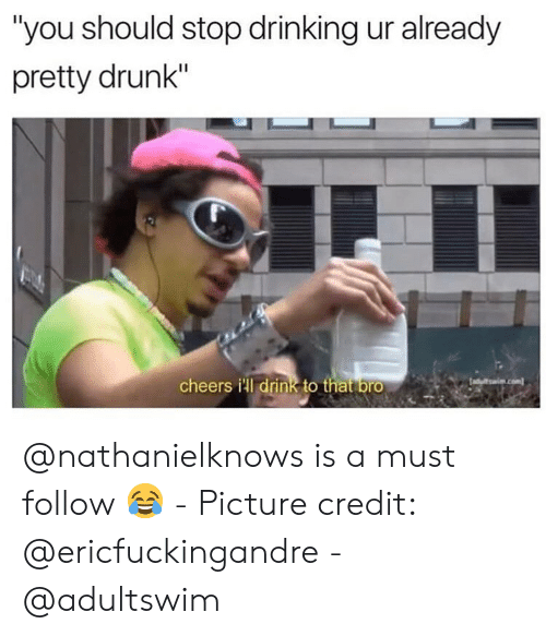"""Drinking, Drunk, and Dank Memes: """"you should stop drinking ur already  pretty drunk""""  cheers ill drink to that bro @nathanielknows is a must follow 😂 - Picture credit: @ericfuckingandre - @adultswim"""
