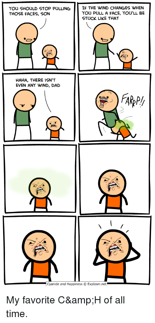 "Dad, Funny, and Cyanide and Happiness: YOU SHOULD STOP PULLING  THOSE FACES, SON  IF THE WIND CHANGES WHEN  YOU PULL A FACE, YOU'LL BE  STUCK LIKE THAT  HAHA, THERE ISN""T  EVEN ANY WIND, DAD  Cyanide and Happiness © Explosm.net My favorite C&H of all time."