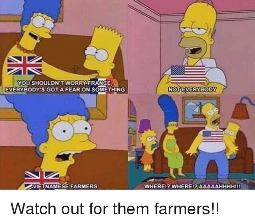 Watch Out, France, and Watch: YOU SHOULDN'T WORRY FRANCE  EVERYBODY'S GOTA FEAR ON SOMETHING  VIETNAMESE FARMERS  WHEREl? WHERE!? AAAAAHHHHIII Watch out for them farmers!!