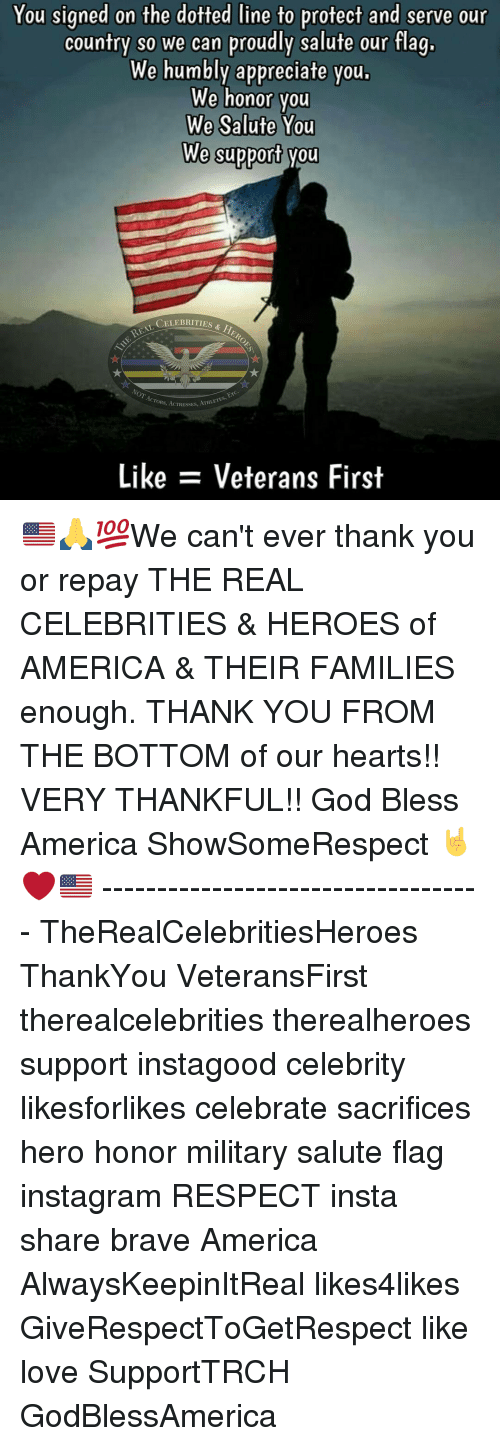 America, God, and Instagram: You signed on the dotted line to protect and serve our  country so we can proudly salute our flag.  We humbly appreciate you.  We honor you  We Salute You  We support you  CELEBRITIES  ATHLETES,  ACTORS, ACTRESSES  Like Veterans First 🇺🇸🙏💯We can't ever thank you or repay THE REAL CELEBRITIES & HEROES of AMERICA & THEIR FAMILIES enough. THANK YOU FROM THE BOTTOM of our hearts!! VERY THANKFUL!! God Bless America ShowSomeRespect 🤘❤🇺🇸 ----------------------------------- TheRealCelebritiesHeroes ThankYou VeteransFirst therealcelebrities therealheroes support instagood celebrity likesforlikes celebrate sacrifices hero honor military salute flag instagram RESPECT insta share brave America AlwaysKeepinItReal likes4likes GiveRespectToGetRespect like love SupportTRCH GodBlessAmerica