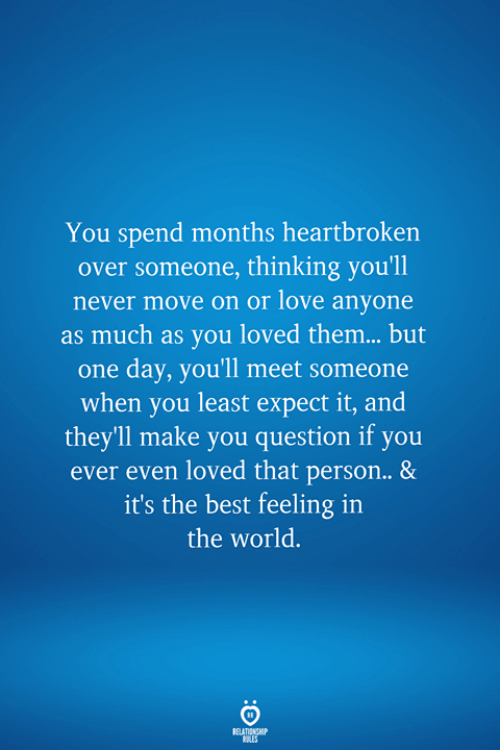 Love, Best, and World: You spend months heartbroken  over someone, thinking you'll  never move on or love anyone  as much as you loved them... but  one day, you'll meet someone  when you least expect it, and  theyll make you question if you  ever even loved that person.. &  it's the best feeling in  the world.  RELATIONSHIP  LES