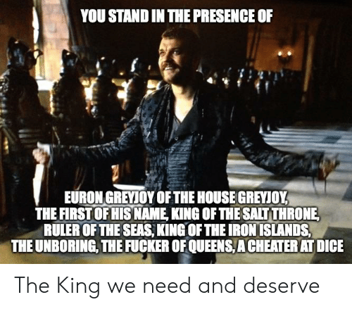 House, Ruler, and Iron: YOU STAND IN THE PRESENCE OF  EURON GREYIOY OF THE HOUSE GREYIOY  THE FIRST OF HIS NAME KING OF THE SALTTHRONE  RULER OF THE SEAS, KING OF THE IRON ISLANDS  THE UNBORING, THE FUCKER OF QUEENS,A CHEATER AT DICIE The King we need and deserve
