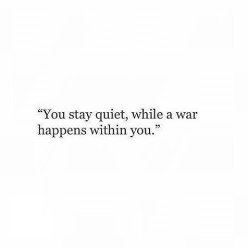 """Quiet, War, and You: """"You stay quiet, while a war  happens within you."""""""