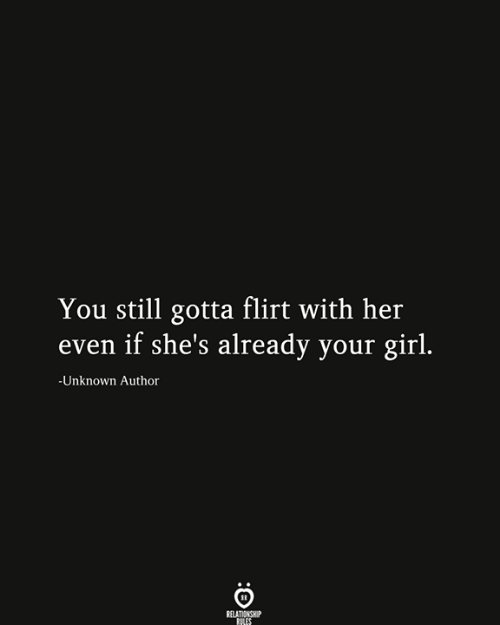 Girl, Your Girl, and Her: You still gotta flirt with her  even if she's already your girl.  -Unknown Author  RELATIONSHIP  RILES