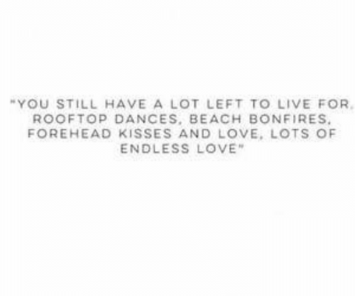 """Love, Beach, and Endless Love: """"YOU STILL HAVE A LOT LEFT TO LIVE FOR.  ROOFTOP DANCES, BEACH BONFIRES.  FOREHEAD KISSES AND LOVE, LOTS OF  ENDLESS LOVE"""